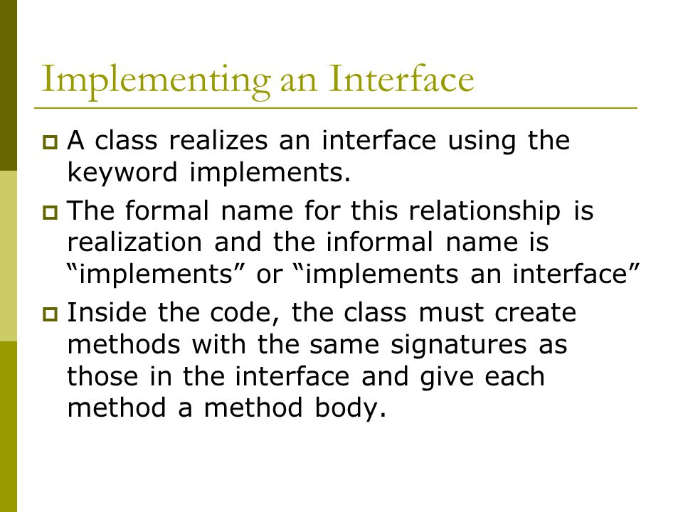 Implementing an Interface  A class realizes an interface using the keyword implements.