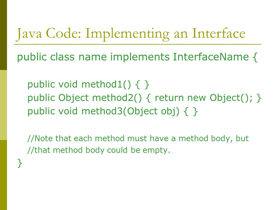 Java Code: Implementing an Interface public class name implements InterfaceName { public void method1() { } public Object method2() { return new Object(); } public void method3(Object obj) { } //Note that each method must have a method body, but //that method body could be empty.