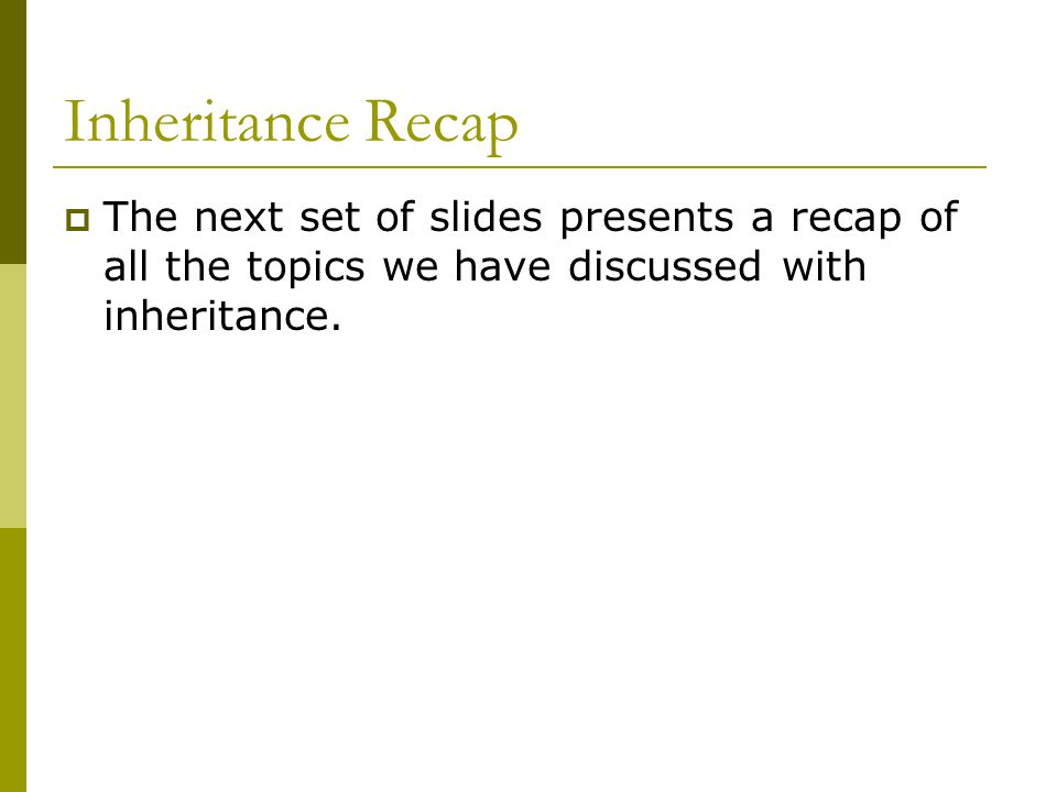 Inheritance Recap  The next set of slides presents a recap of all the topics we have discussed with inheritance.