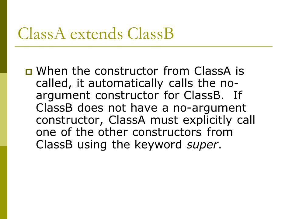 ClassA extends ClassB  When the constructor from ClassA is called, it automatically calls the no- argument constructor for ClassB.