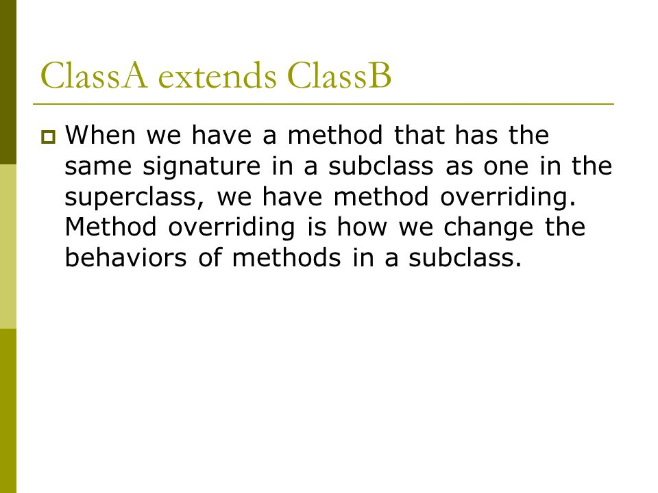 ClassA extends ClassB  When we have a method that has the same signature in a subclass as one in the superclass, we have method overriding.