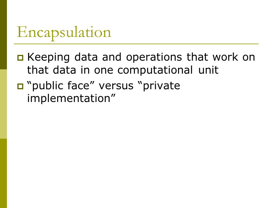 Encapsulation  Keeping data and operations that work on that data in one computational unit  public face versus private implementation