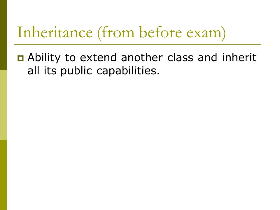 Inheritance (from before exam)  Ability to extend another class and inherit all its public capabilities.