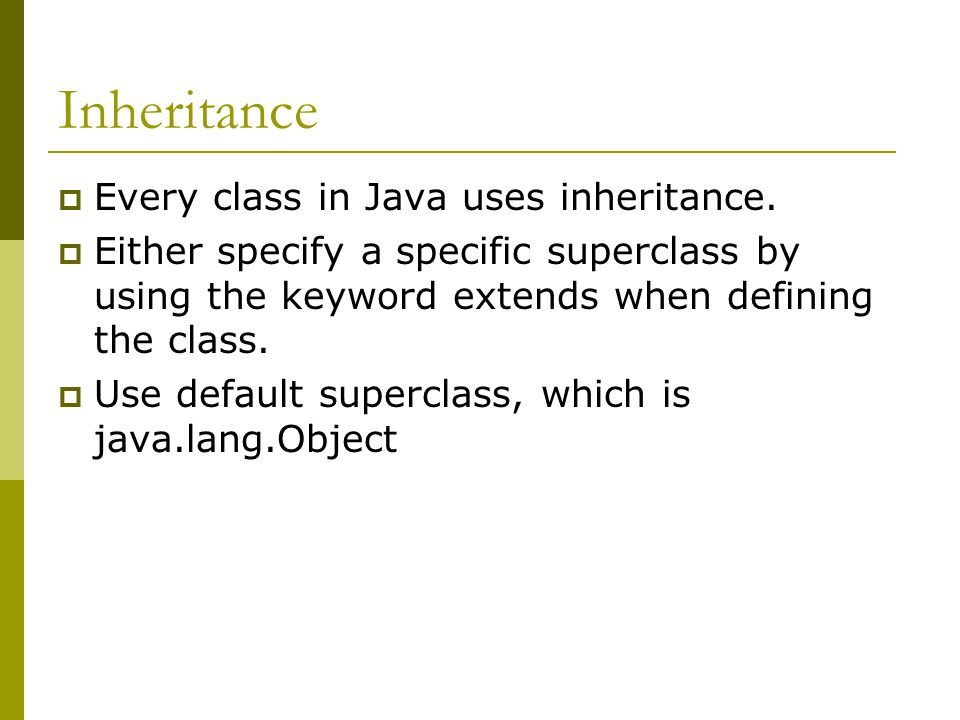 Inheritance  Every class in Java uses inheritance.