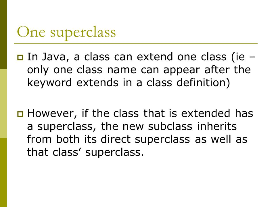 One superclass  In Java, a class can extend one class (ie – only one class name can appear after the keyword extends in a class definition)  However, if the class that is extended has a superclass, the new subclass inherits from both its direct superclass as well as that class' superclass.