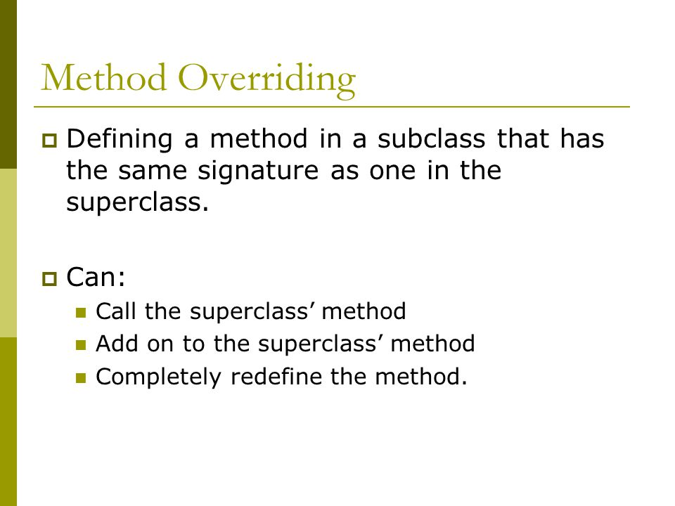 Method Overriding  Defining a method in a subclass that has the same signature as one in the superclass.