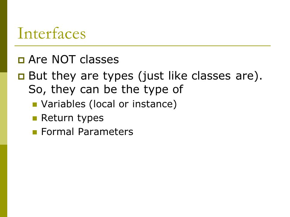 Interfaces  Are NOT classes  But they are types (just like classes are).