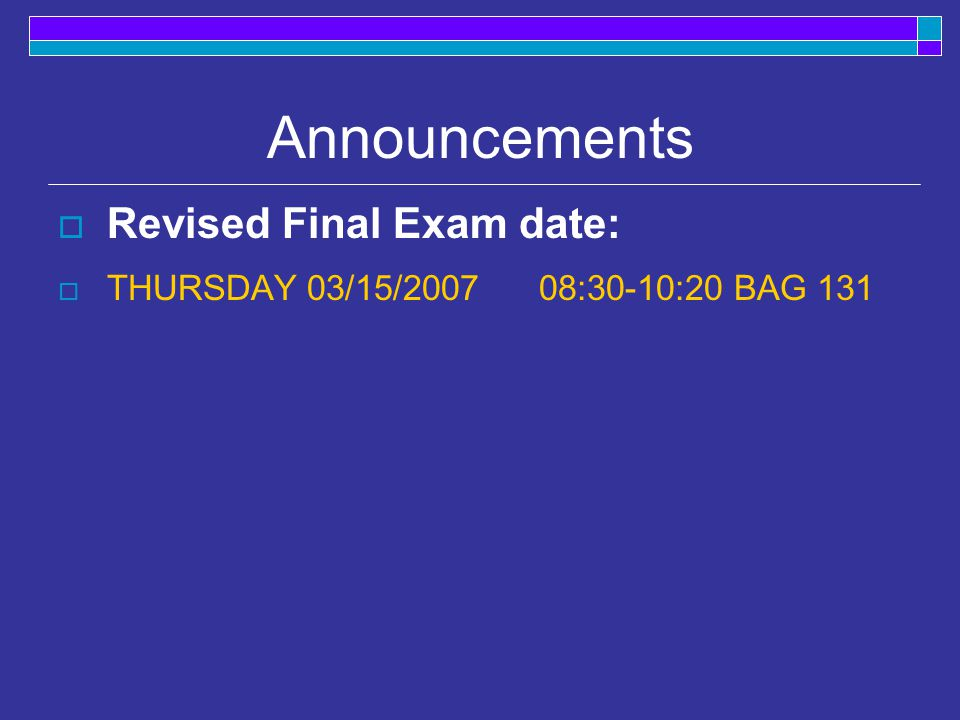 Announcements  Revised Final Exam date:  THURSDAY 03/15/ :30-10:20 BAG 131