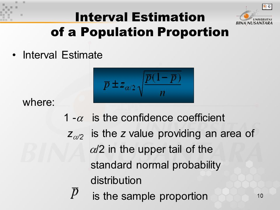 10 Interval Estimation of a Population Proportion Interval Estimate where: 1 -  is the confidence coefficient z  /2 is the z value providing an area of  /2 in the upper tail of the standard normal probability distribution is the sample proportion