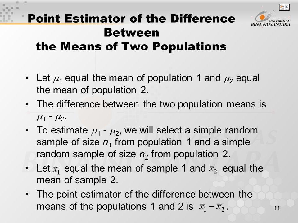11 Point Estimator of the Difference Between the Means of Two Populations Let  1 equal the mean of population 1 and  2 equal the mean of population 2.