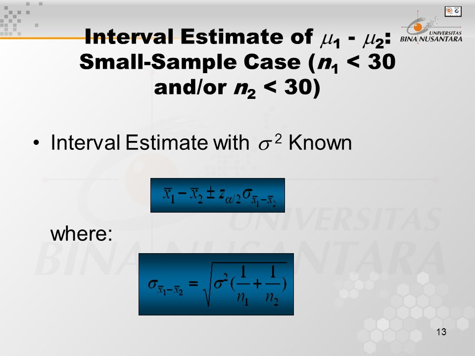 13 Interval Estimate of  1 -  2 : Small-Sample Case (n 1 < 30 and/or n 2 < 30) Interval Estimate with  2 Known where: