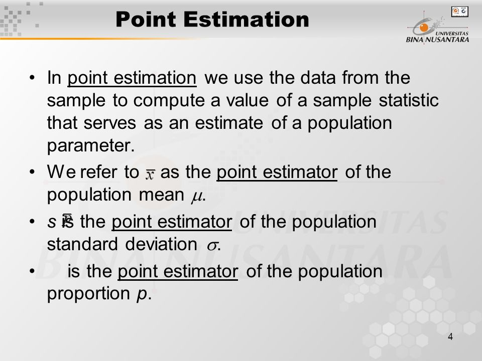 4 Point Estimation In point estimation we use the data from the sample to compute a value of a sample statistic that serves as an estimate of a population parameter.