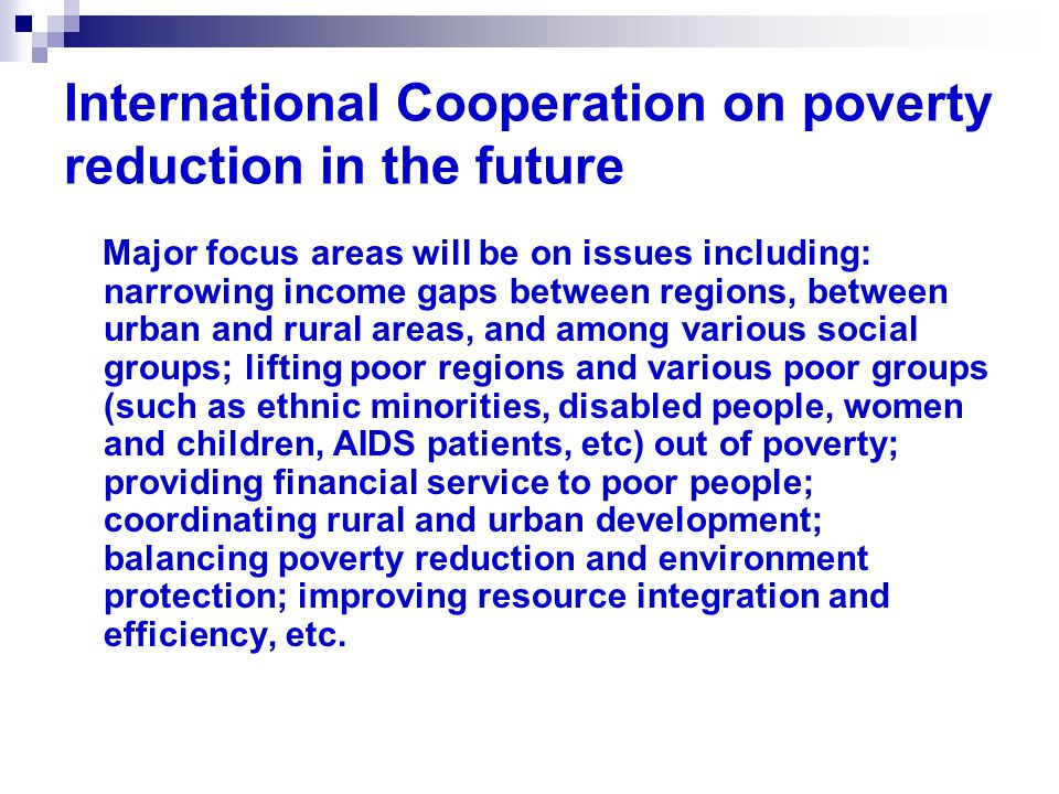 International Cooperation on poverty reduction in the future Major focus areas will be on issues including: narrowing income gaps between regions, between urban and rural areas, and among various social groups; lifting poor regions and various poor groups (such as ethnic minorities, disabled people, women and children, AIDS patients, etc) out of poverty; providing financial service to poor people; coordinating rural and urban development; balancing poverty reduction and environment protection; improving resource integration and efficiency, etc.
