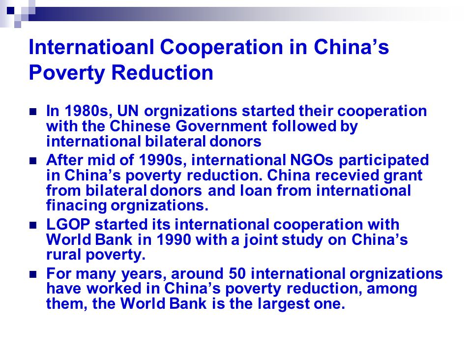Internatioanl Cooperation in China's Poverty Reduction In 1980s, UN orgnizations started their cooperation with the Chinese Government followed by international bilateral donors After mid of 1990s, international NGOs participated in China's poverty reduction.