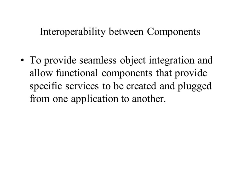 Interoperability between Components To provide seamless object integration and allow functional components that provide specific services to be created and plugged from one application to another.