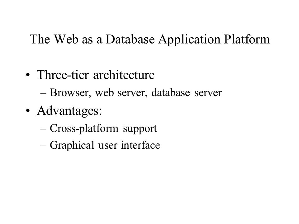 The Web as a Database Application Platform Three-tier architecture –Browser, web server, database server Advantages: –Cross-platform support –Graphical user interface