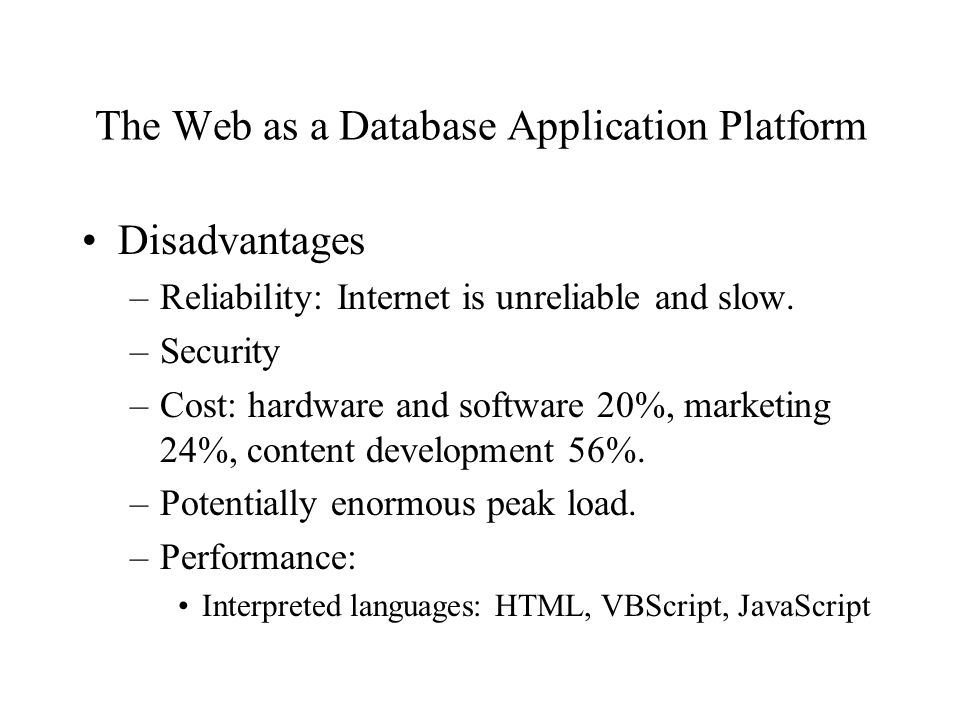 The Web as a Database Application Platform Disadvantages –Reliability: Internet is unreliable and slow.