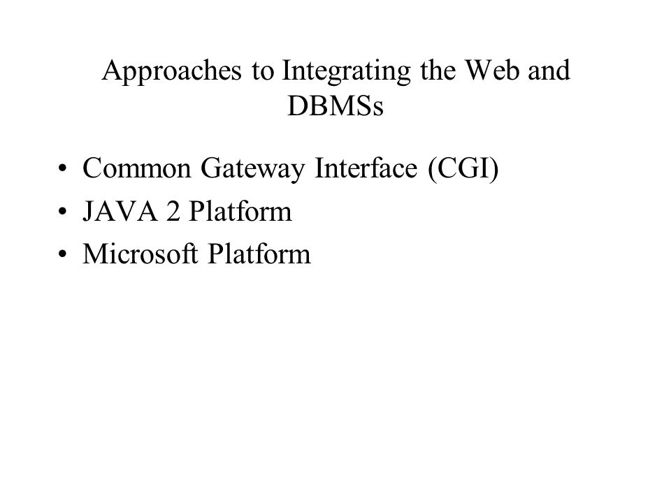 Approaches to Integrating the Web and DBMSs Common Gateway Interface (CGI) JAVA 2 Platform Microsoft Platform