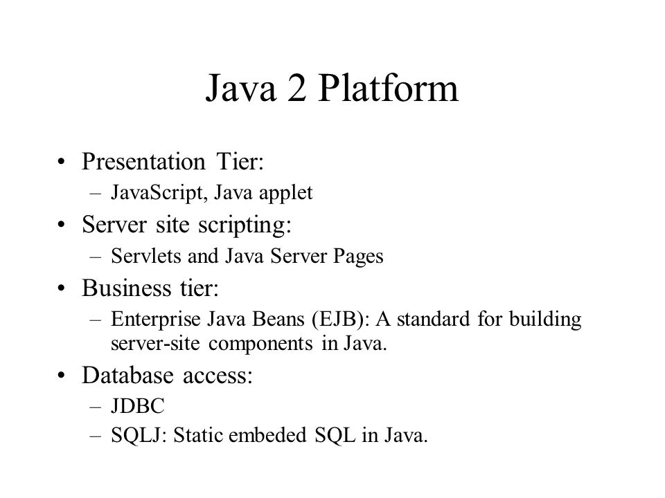 Java 2 Platform Presentation Tier: –JavaScript, Java applet Server site scripting: –Servlets and Java Server Pages Business tier: –Enterprise Java Beans (EJB): A standard for building server-site components in Java.
