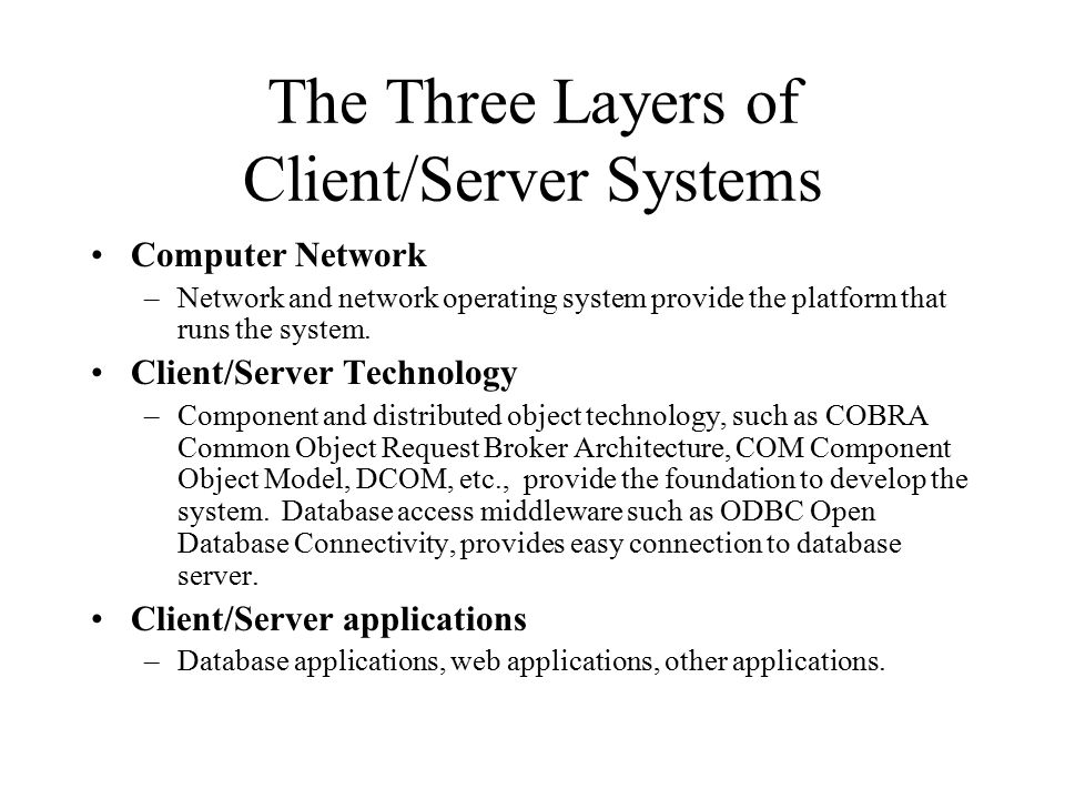 The Three Layers of Client/Server Systems Computer Network –Network and network operating system provide the platform that runs the system.