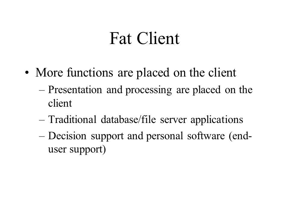 Fat Client More functions are placed on the client –Presentation and processing are placed on the client –Traditional database/file server applications –Decision support and personal software (end- user support)