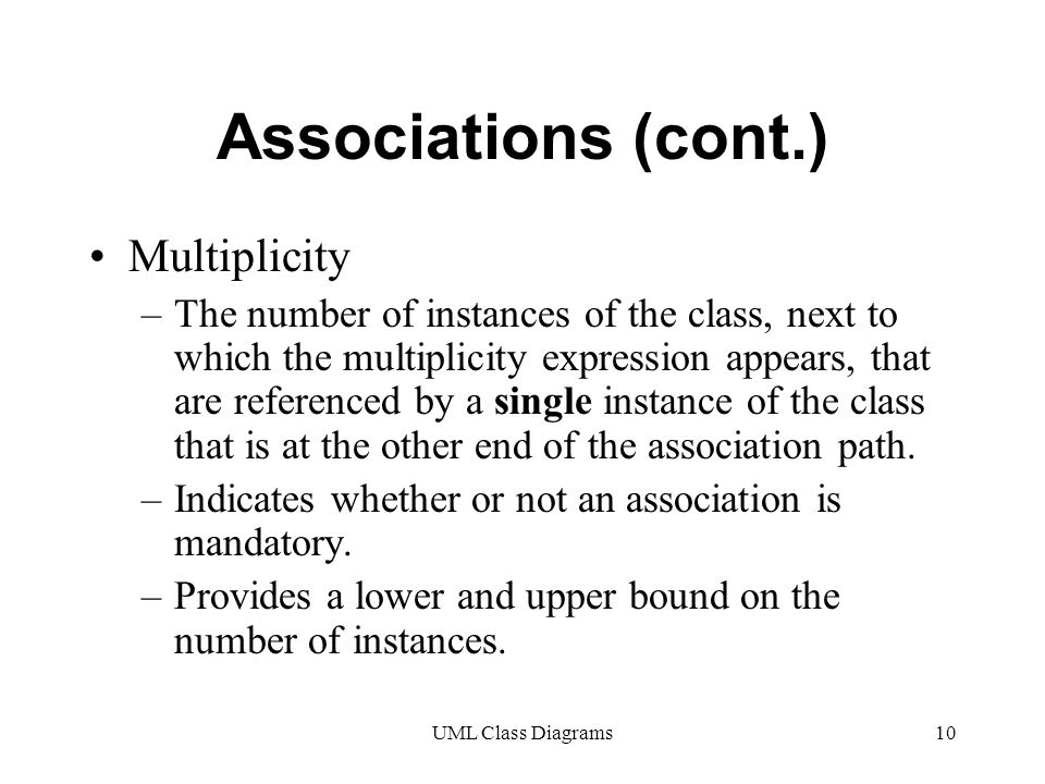 UML Class Diagrams10 Associations (cont.) Multiplicity –The number of instances of the class, next to which the multiplicity expression appears, that are referenced by a single instance of the class that is at the other end of the association path.