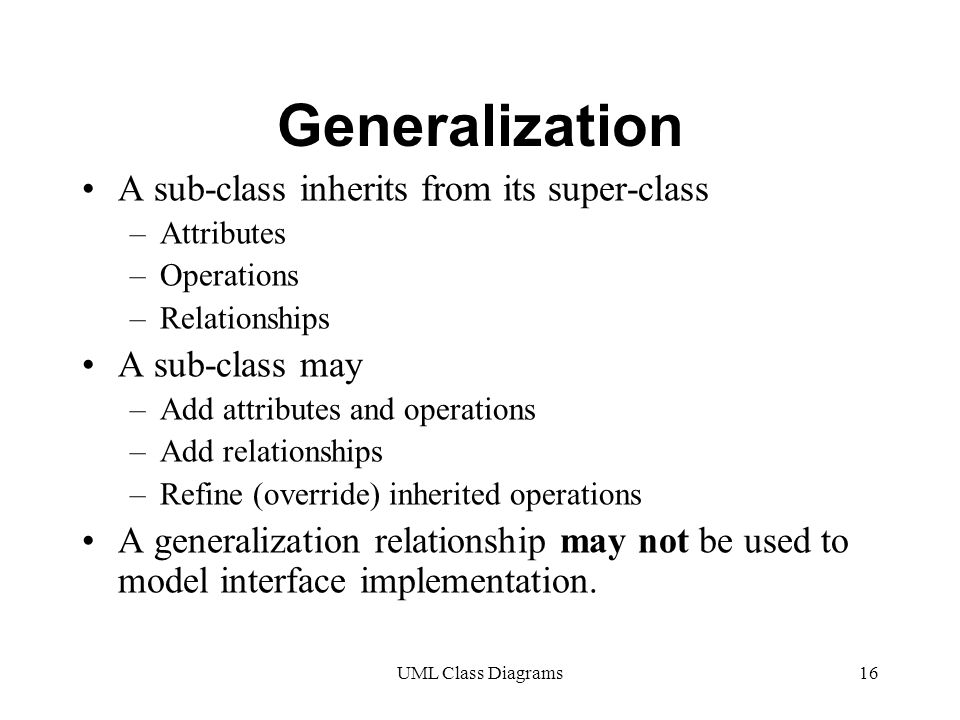 UML Class Diagrams16 Generalization A sub-class inherits from its super-class –Attributes –Operations –Relationships A sub-class may –Add attributes and operations –Add relationships –Refine (override) inherited operations A generalization relationship may not be used to model interface implementation.