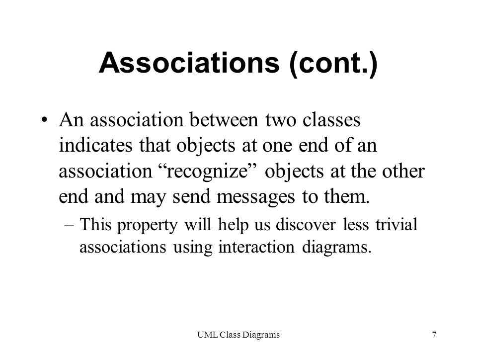 UML Class Diagrams7 Associations (cont.) An association between two classes indicates that objects at one end of an association recognize objects at the other end and may send messages to them.