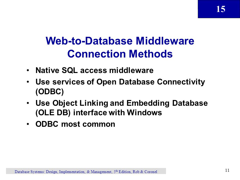 15 Database Systems: Design, Implementation, & Management, 5 th Edition, Rob & Coronel 11 Web-to-Database Middleware Connection Methods Native SQL access middleware Use services of Open Database Connectivity (ODBC) Use Object Linking and Embedding Database (OLE DB) interface with Windows ODBC most common