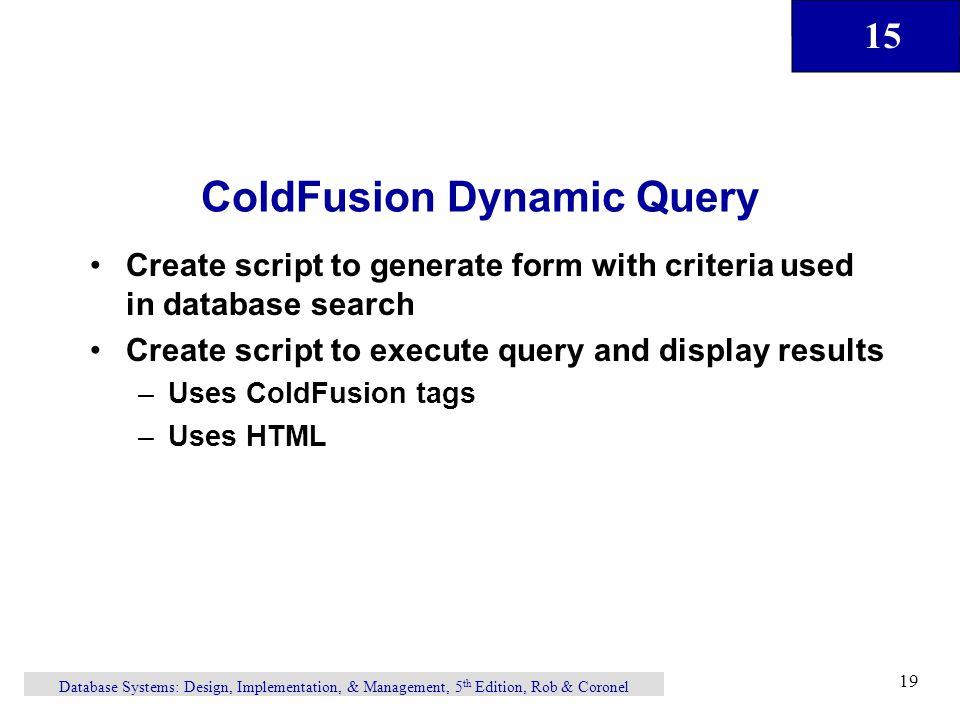 15 Database Systems: Design, Implementation, & Management, 5 th Edition, Rob & Coronel 19 ColdFusion Dynamic Query Create script to generate form with criteria used in database search Create script to execute query and display results –Uses ColdFusion tags –Uses HTML