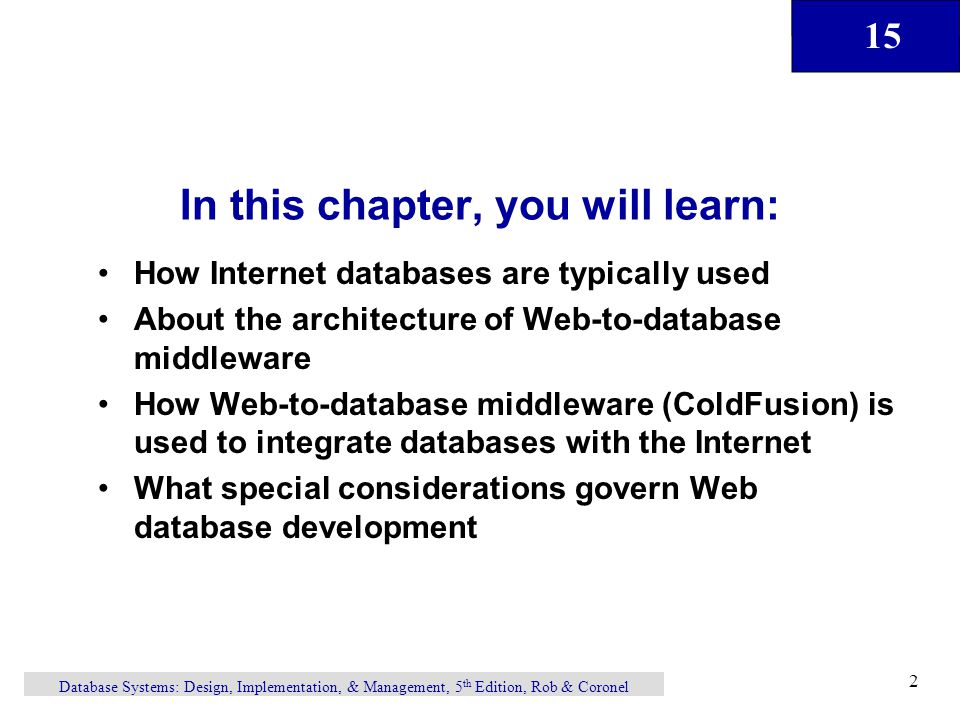 15 Database Systems: Design, Implementation, & Management, 5 th Edition, Rob & Coronel 2 In this chapter, you will learn: How Internet databases are typically used About the architecture of Web-to-database middleware How Web-to-database middleware (ColdFusion) is used to integrate databases with the Internet What special considerations govern Web database development
