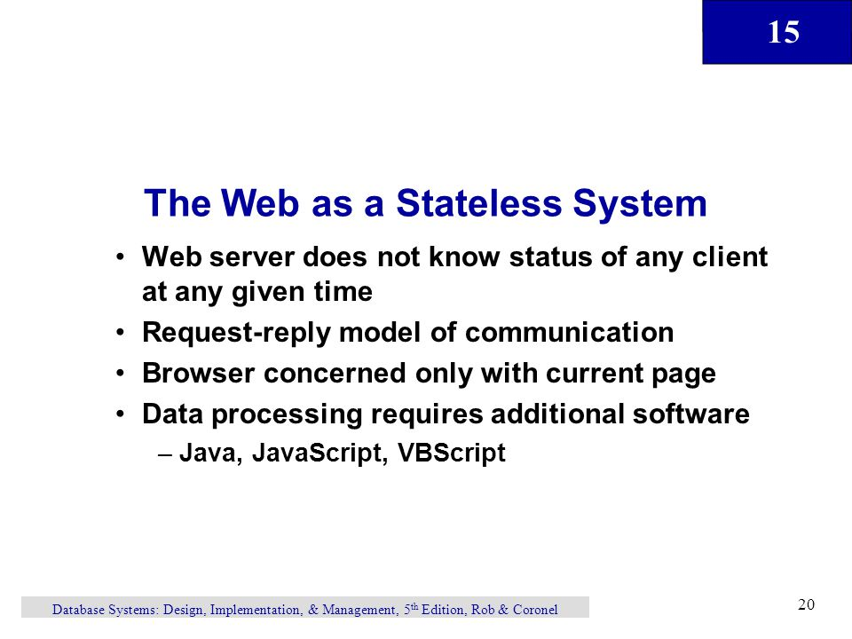 15 Database Systems: Design, Implementation, & Management, 5 th Edition, Rob & Coronel 20 The Web as a Stateless System Web server does not know status of any client at any given time Request-reply model of communication Browser concerned only with current page Data processing requires additional software –Java, JavaScript, VBScript