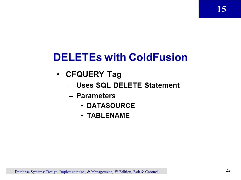 15 Database Systems: Design, Implementation, & Management, 5 th Edition, Rob & Coronel 22 DELETEs with ColdFusion CFQUERY Tag –Uses SQL DELETE Statement –Parameters DATASOURCE TABLENAME