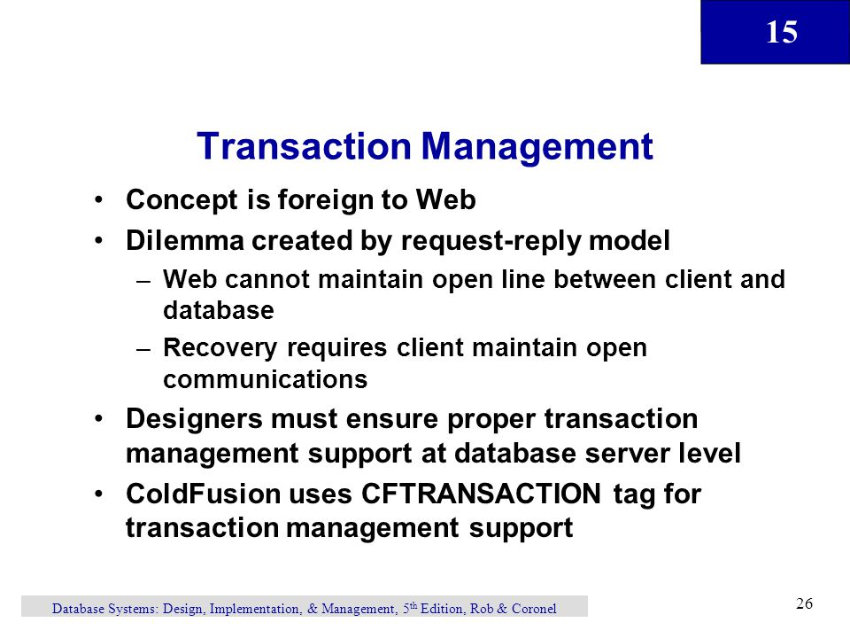 15 Database Systems: Design, Implementation, & Management, 5 th Edition, Rob & Coronel 26 Transaction Management Concept is foreign to Web Dilemma created by request-reply model –Web cannot maintain open line between client and database –Recovery requires client maintain open communications Designers must ensure proper transaction management support at database server level ColdFusion uses CFTRANSACTION tag for transaction management support