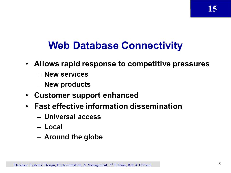 15 Database Systems: Design, Implementation, & Management, 5 th Edition, Rob & Coronel 3 Web Database Connectivity Allows rapid response to competitive pressures –New services –New products Customer support enhanced Fast effective information dissemination –Universal access –Local –Around the globe