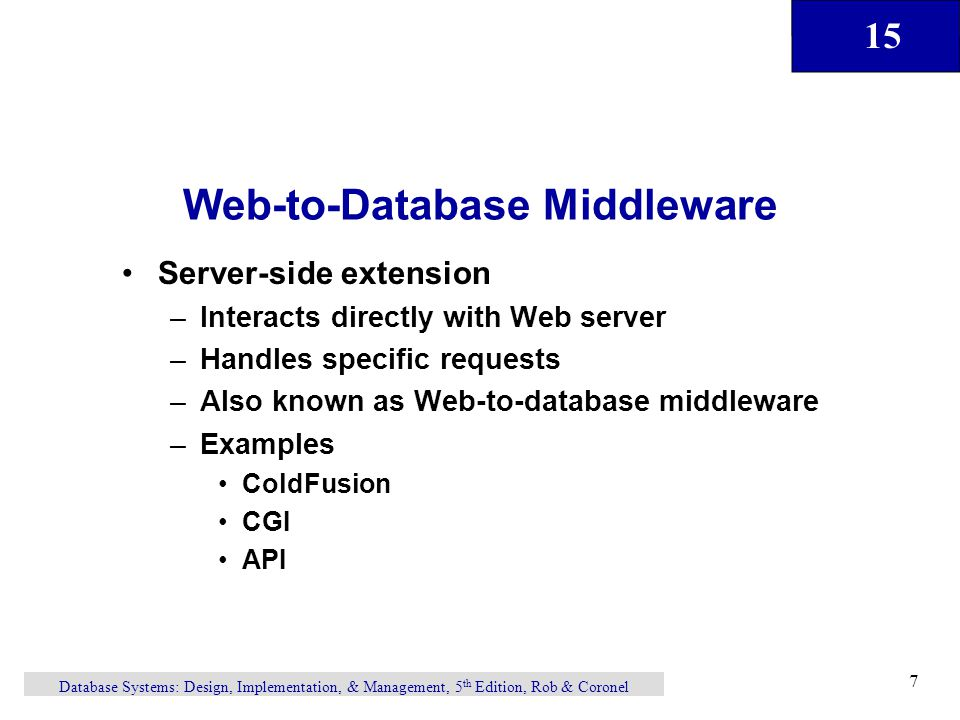 15 Database Systems: Design, Implementation, & Management, 5 th Edition, Rob & Coronel 7 Web-to-Database Middleware Server-side extension –Interacts directly with Web server –Handles specific requests –Also known as Web-to-database middleware –Examples ColdFusion CGI API
