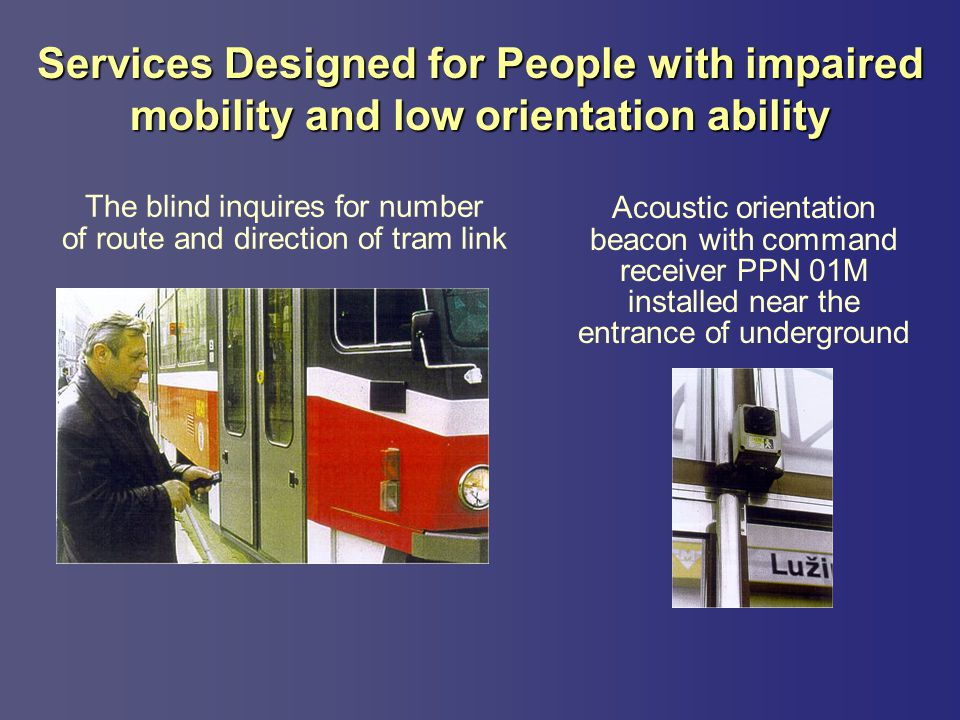 Services Designed for People with impaired mobility and low orientation ability The blind inquires for number of route and direction of tram link Acoustic orientation beacon with command receiver PPN 01M installed near the entrance of underground