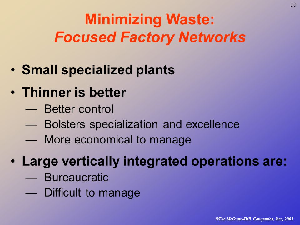© The McGraw-Hill Companies, Inc., Minimizing Waste: Focused Factory Networks Small specialized plants Thinner is better —Better control —Bolsters specialization and excellence —More economical to manage Large vertically integrated operations are: —Bureaucratic —Difficult to manage