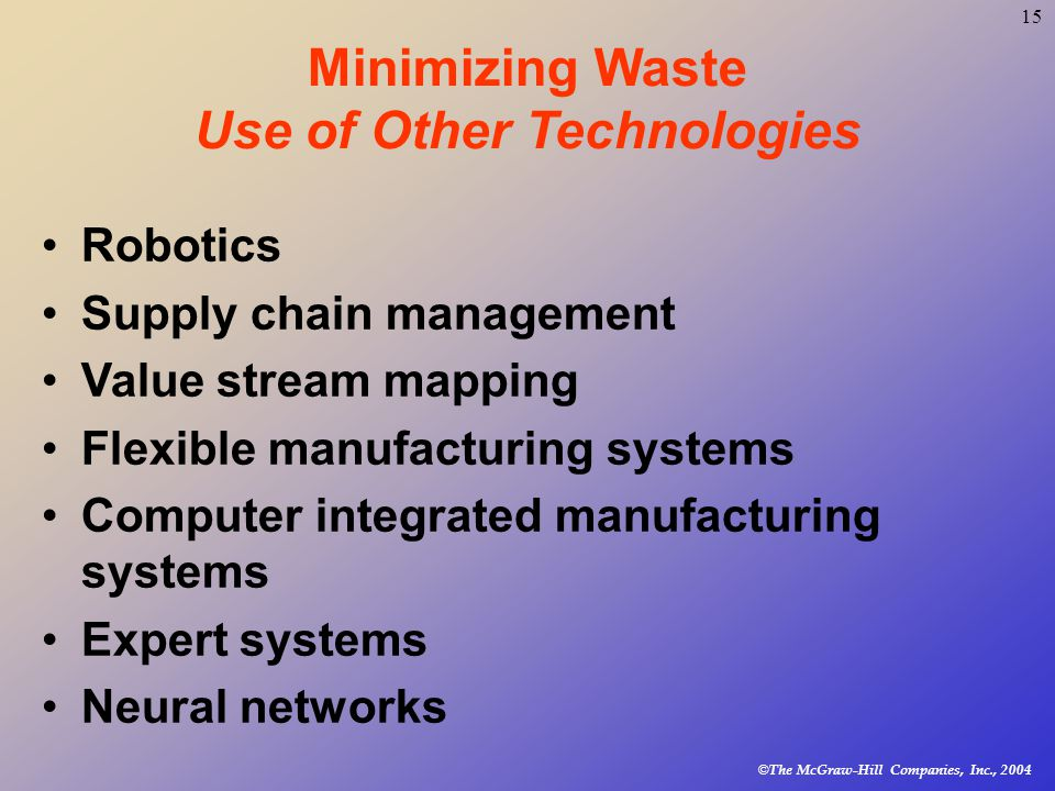© The McGraw-Hill Companies, Inc., Minimizing Waste Use of Other Technologies Robotics Supply chain management Value stream mapping Flexible manufacturing systems Computer integrated manufacturing systems Expert systems Neural networks
