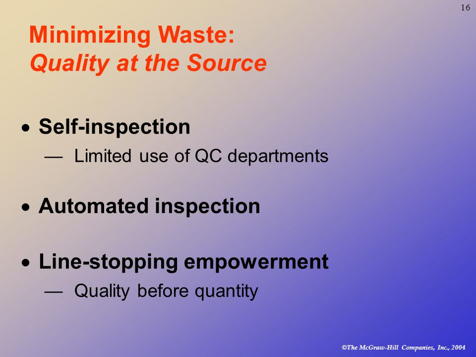 © The McGraw-Hill Companies, Inc., Minimizing Waste: Quality at the Source  Self-inspection —Limited use of QC departments  Automated inspection  Line-stopping empowerment —Quality before quantity