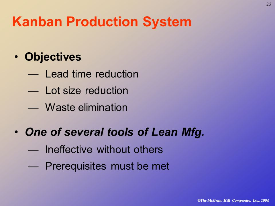© The McGraw-Hill Companies, Inc., Kanban Production System Objectives —Lead time reduction —Lot size reduction —Waste elimination One of several tools of Lean Mfg.