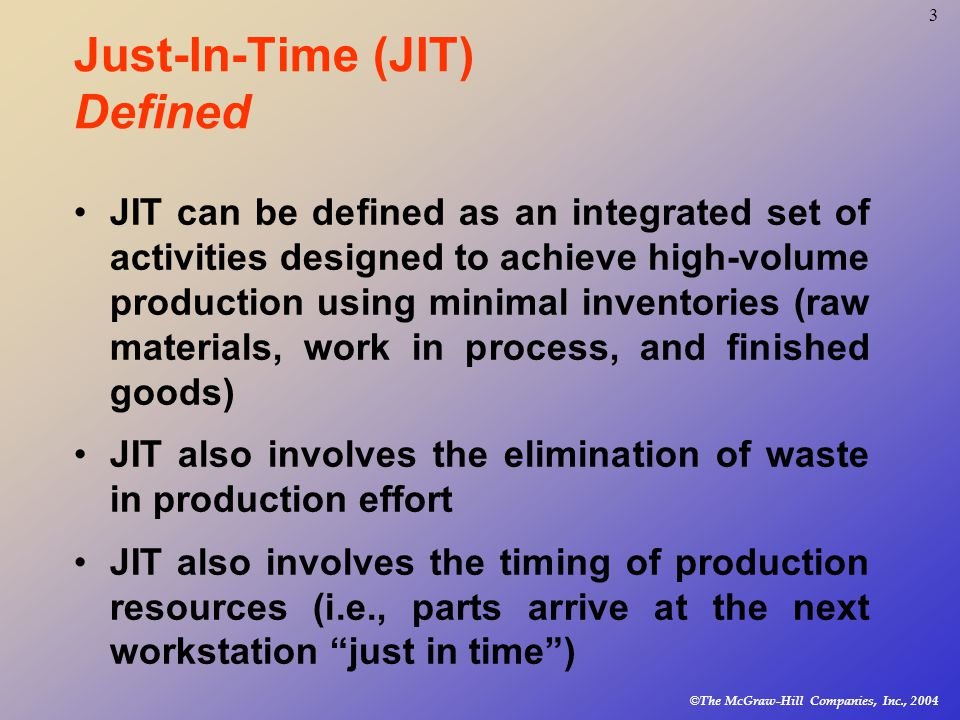 © The McGraw-Hill Companies, Inc., Just-In-Time (JIT) Defined JIT can be defined as an integrated set of activities designed to achieve high-volume production using minimal inventories (raw materials, work in process, and finished goods) JIT also involves the elimination of waste in production effort JIT also involves the timing of production resources (i.e., parts arrive at the next workstation just in time )