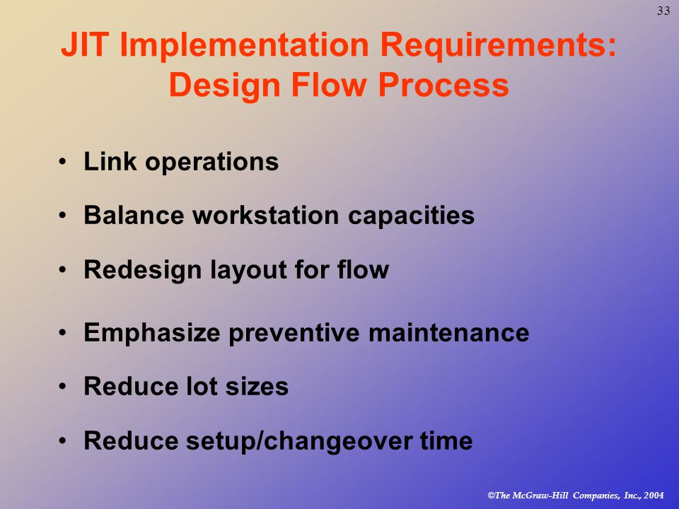 © The McGraw-Hill Companies, Inc., JIT Implementation Requirements: Design Flow Process Link operations Balance workstation capacities Redesign layout for flow Emphasize preventive maintenance Reduce lot sizes Reduce setup/changeover time