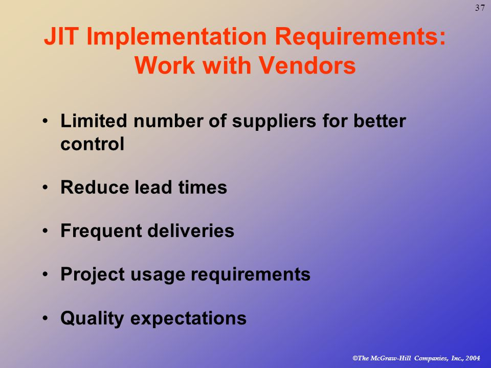 © The McGraw-Hill Companies, Inc., JIT Implementation Requirements: Work with Vendors Limited number of suppliers for better control Reduce lead times Frequent deliveries Project usage requirements Quality expectations