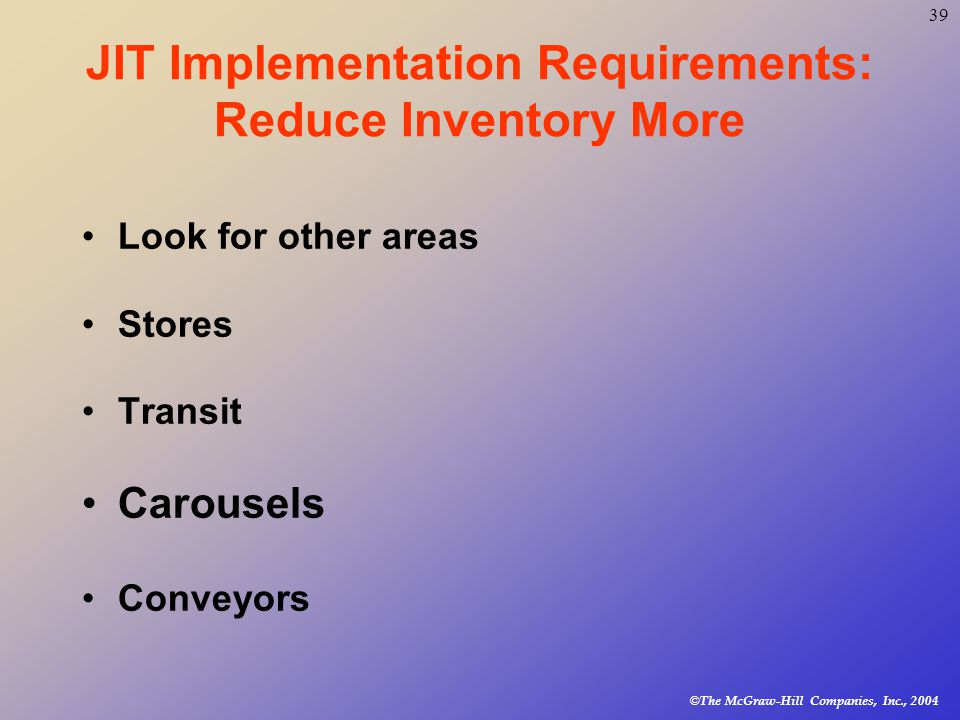 © The McGraw-Hill Companies, Inc., JIT Implementation Requirements: Reduce Inventory More Look for other areas Stores Transit Carousels Conveyors