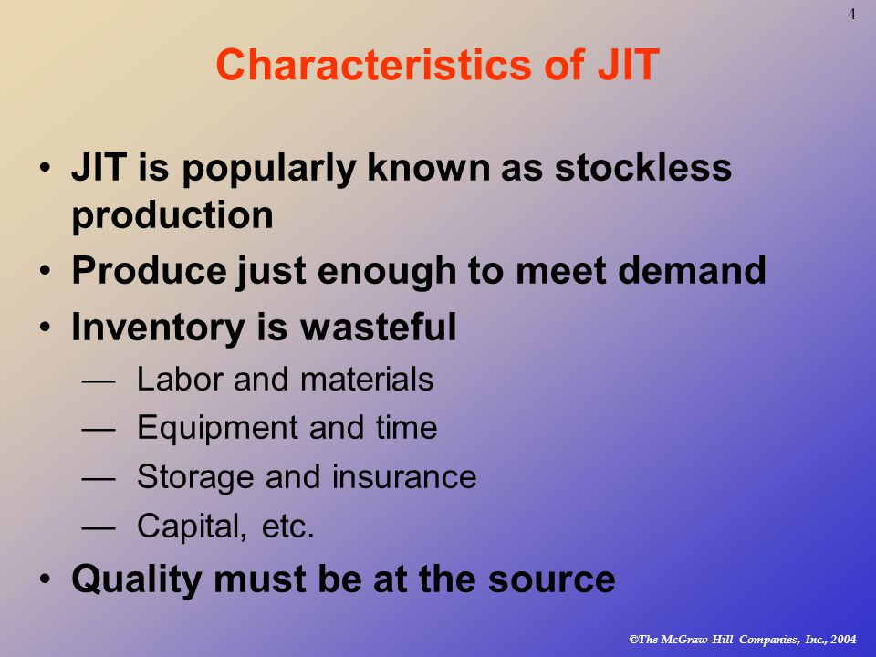 © The McGraw-Hill Companies, Inc., Characteristics of JIT JIT is popularly known as stockless production Produce just enough to meet demand Inventory is wasteful —Labor and materials —Equipment and time —Storage and insurance —Capital, etc.