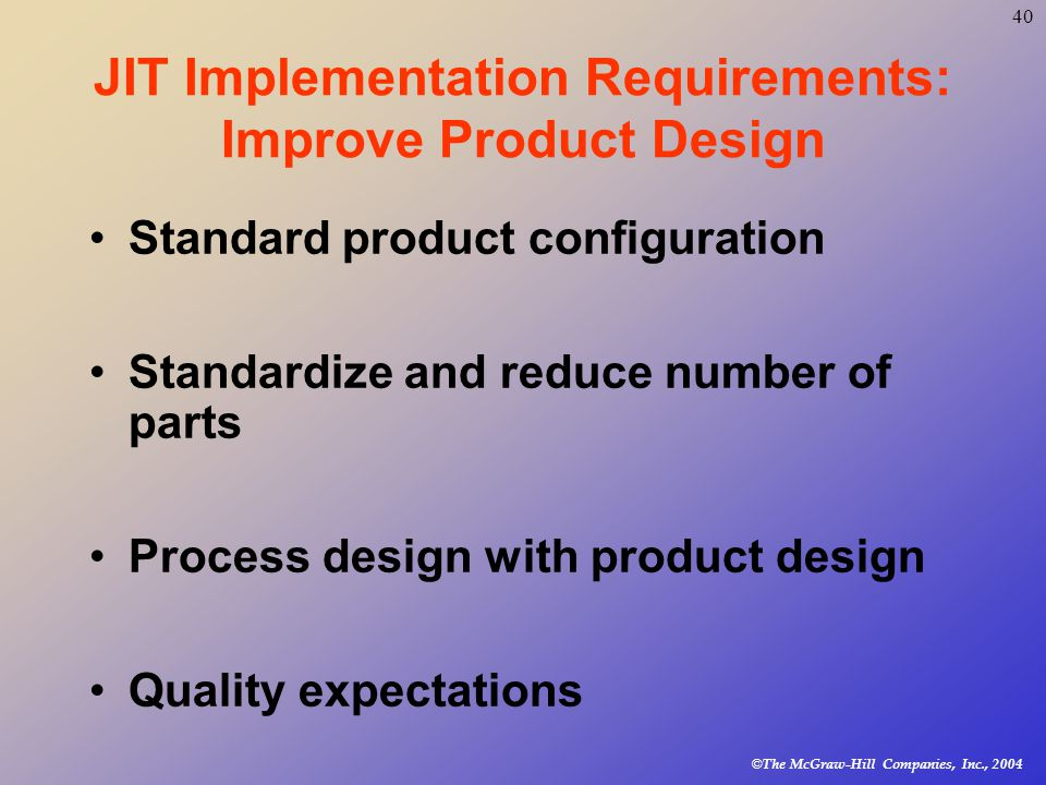 © The McGraw-Hill Companies, Inc., JIT Implementation Requirements: Improve Product Design Standard product configuration Standardize and reduce number of parts Process design with product design Quality expectations