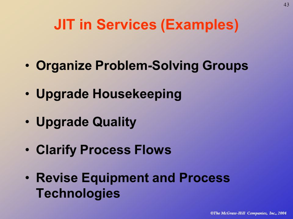© The McGraw-Hill Companies, Inc., JIT in Services (Examples) Organize Problem-Solving Groups Upgrade Housekeeping Upgrade Quality Clarify Process Flows Revise Equipment and Process Technologies