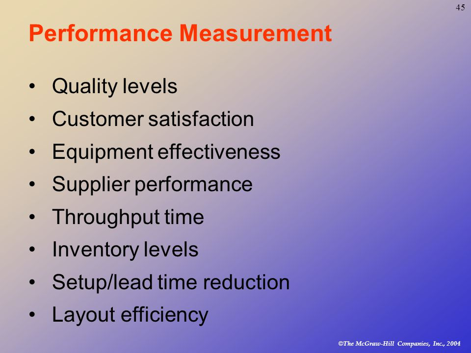 © The McGraw-Hill Companies, Inc., Performance Measurement Quality levels Customer satisfaction Equipment effectiveness Supplier performance Throughput time Inventory levels Setup/lead time reduction Layout efficiency