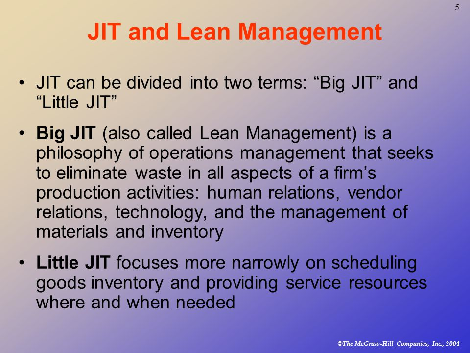© The McGraw-Hill Companies, Inc., JIT and Lean Management JIT can be divided into two terms: Big JIT and Little JIT Big JIT (also called Lean Management) is a philosophy of operations management that seeks to eliminate waste in all aspects of a firm's production activities: human relations, vendor relations, technology, and the management of materials and inventory Little JIT focuses more narrowly on scheduling goods inventory and providing service resources where and when needed